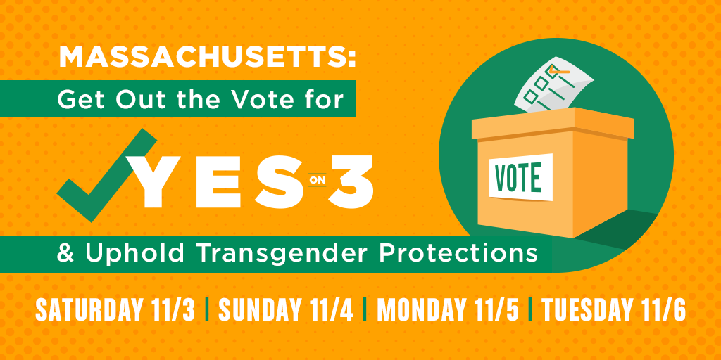Massachusetts: Get Out The Vote for YES ON 3 and uphold transgender protections.