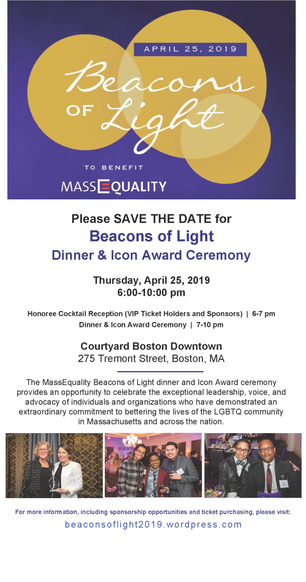 Please join us for Beacons of Light: MassEquality's 2019 Icon Awards on Thursday, April 25th, 2019 at the Courtyard Boston Downtown, 275 Tremont St. Boston, MA from 6-10 pm. For more information, please visit https://beaconsoflight2019.wordpress.com/
