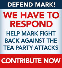 Defend Mark! We have to respond. Help Mark fight back against the Tea Party attacks. Contribute now.